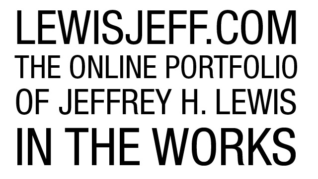 LEWISJEFF.COM - THE ONLINE PORTFOLIO OF JEFFREY H. LEWIS - IN THE WORKS